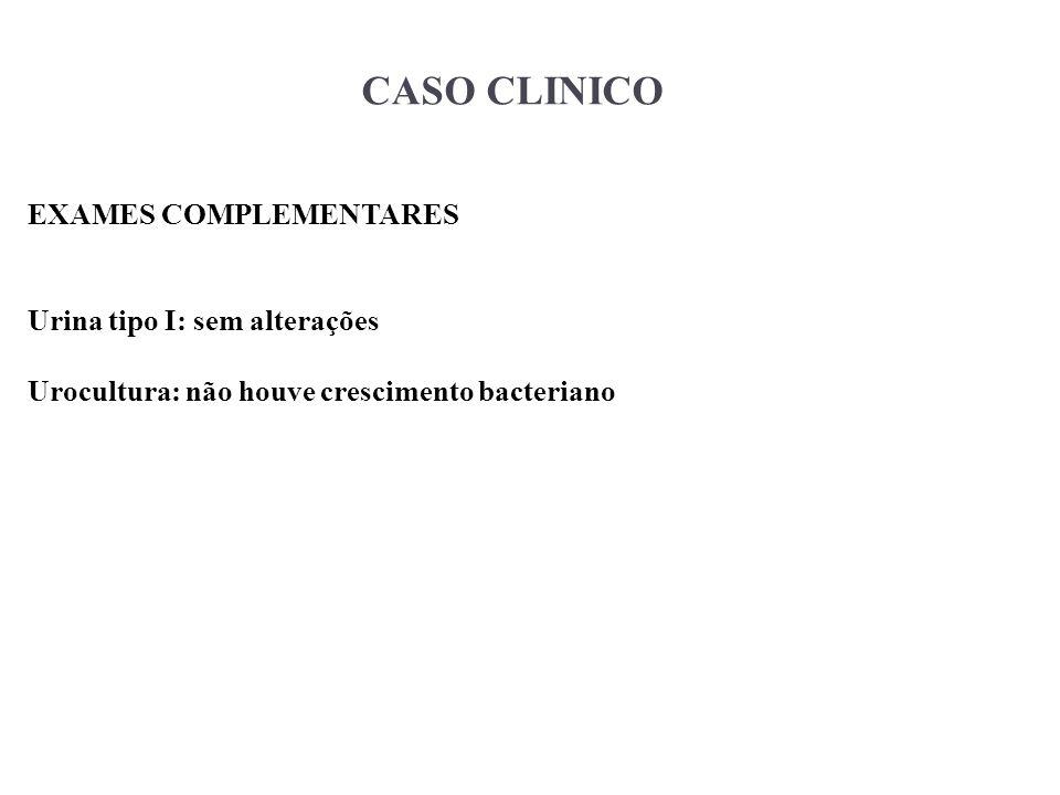 CASO CLINICO EXAMES COMPLEMENTARES Urina tipo I: sem alterações Urocultura: não houve crescimento bacteriano