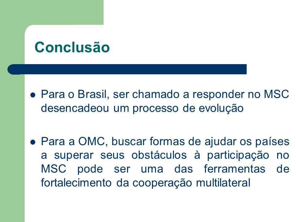 Conclusão Para o Brasil, ser chamado a responder no MSC desencadeou um processo de evolução Para a OMC, buscar formas de ajudar os países a superar se