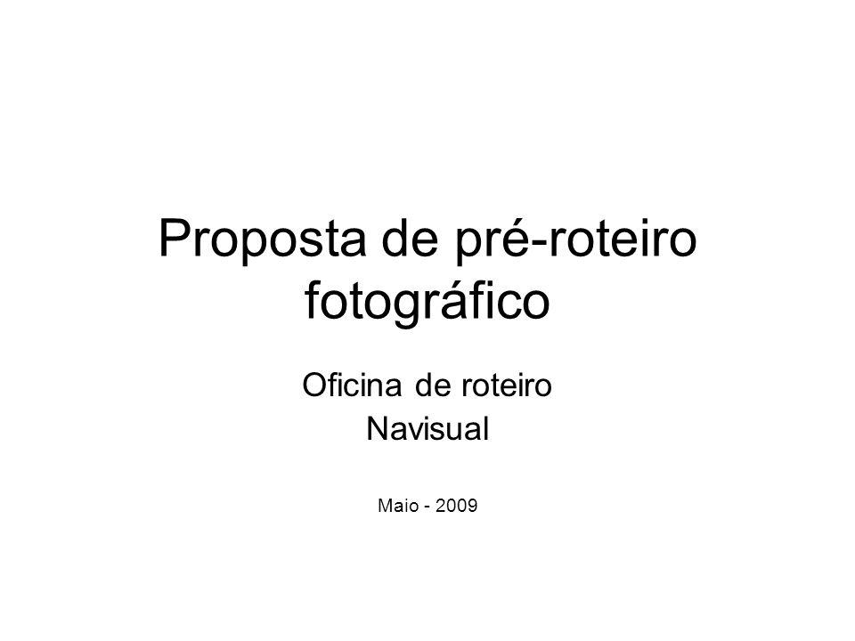 Proposta de pré-roteiro fotográfico Oficina de roteiro Navisual Maio - 2009