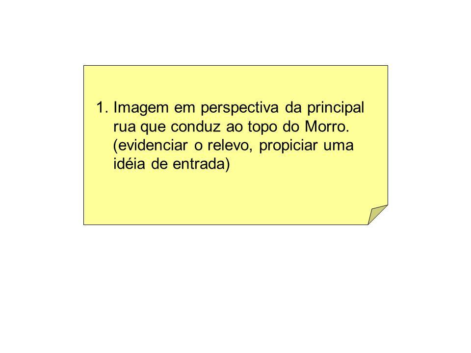 1.Imagem em perspectiva da principal rua que conduz ao topo do Morro. (evidenciar o relevo, propiciar uma idéia de entrada)