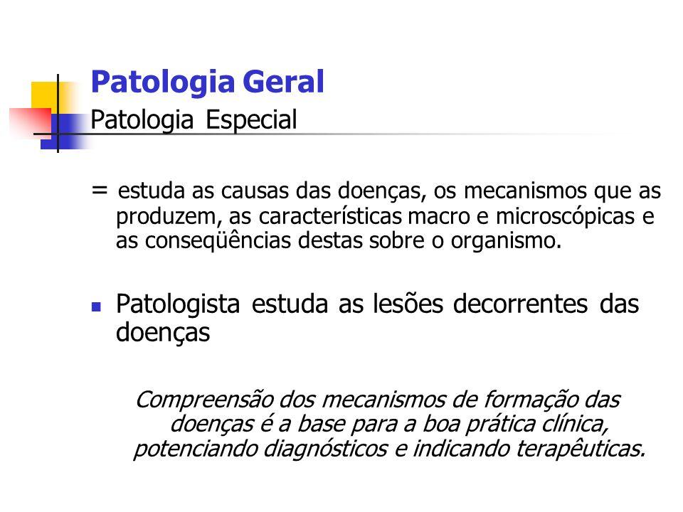 Patologia Geral Patologia Especial = estuda as causas das doenças, os mecanismos que as produzem, as características macro e microscópicas e as conseq