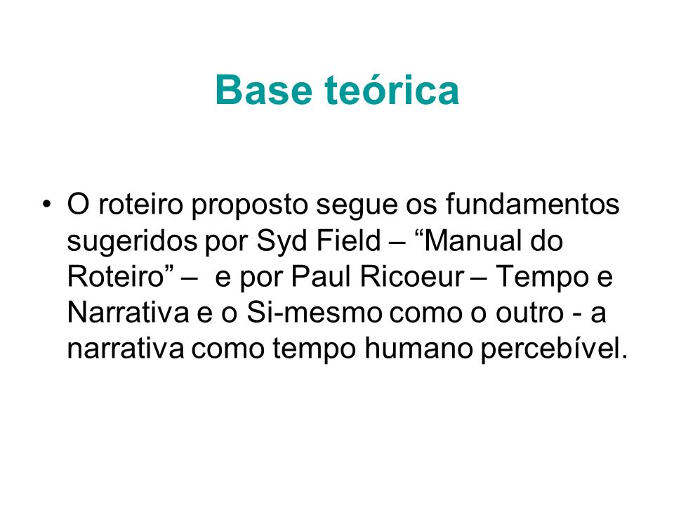 Base teórica O roteiro proposto segue os fundamentos sugeridos por Syd Field – Manual do Roteiro – e por Paul Ricoeur – Tempo e Narrativa e o Si-mesmo
