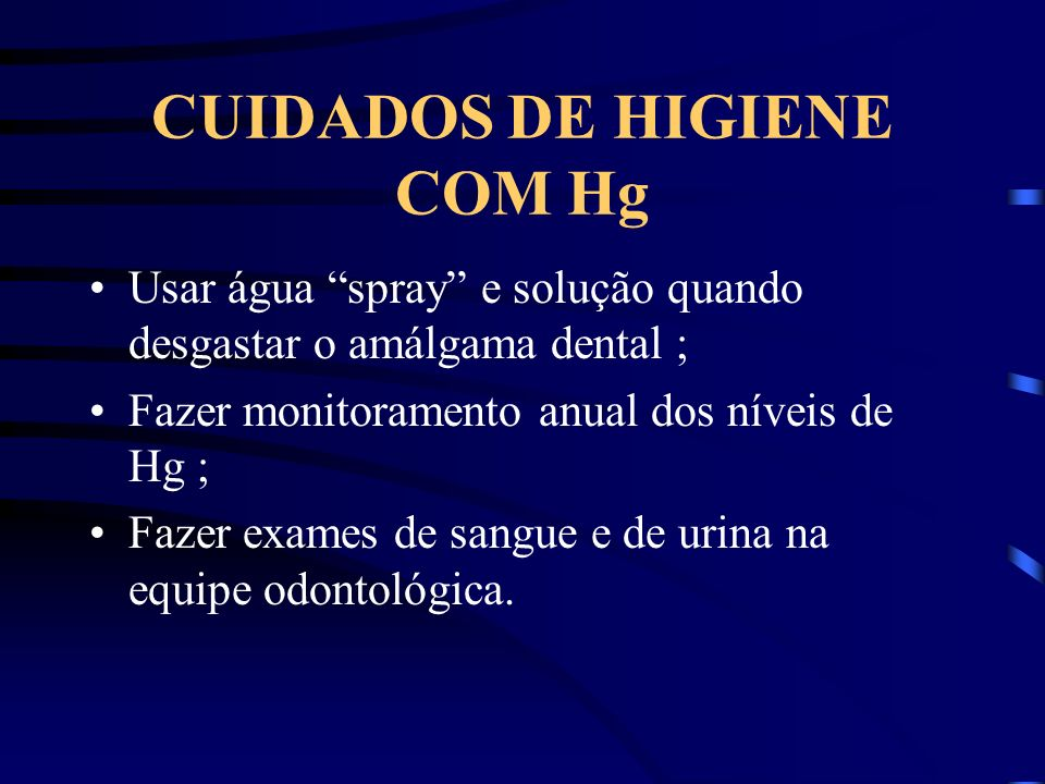 CUIDADOS DE HIGIENE COM Hg Usar água spray e solução quando desgastar o amálgama dental ; Fazer monitoramento anual dos níveis de Hg ; Fazer exames de sangue e de urina na equipe odontológica.