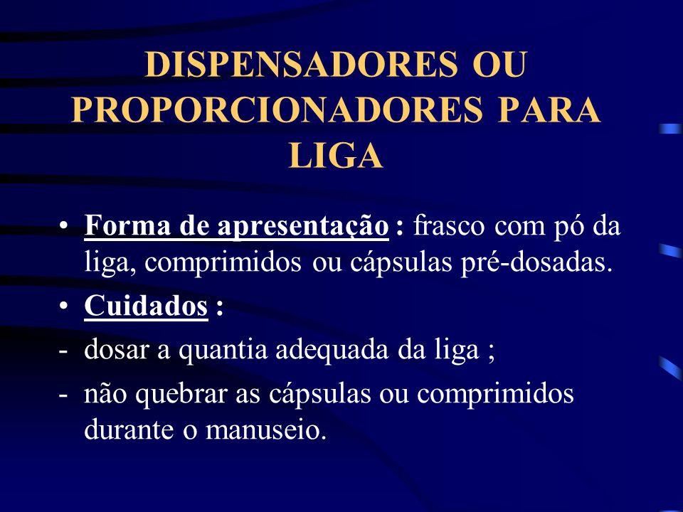 DISPENSADORES OU PROPORCIONADORES PARA LIGA Forma de apresentação : frasco com pó da liga, comprimidos ou cápsulas pré-dosadas. Cuidados : -dosar a qu