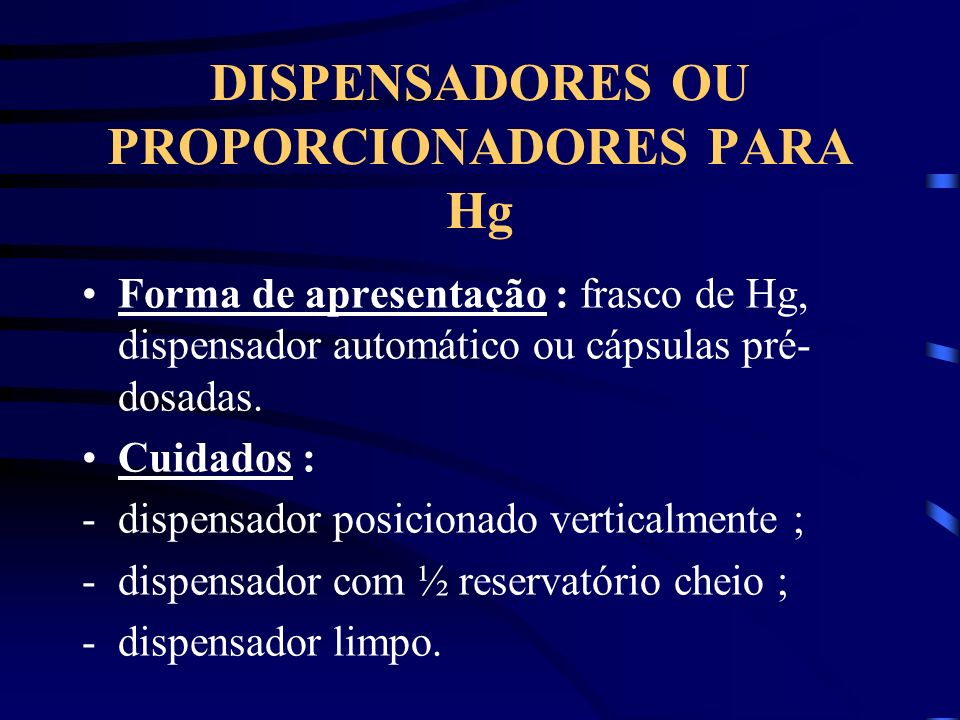 DISPENSADORES OU PROPORCIONADORES PARA Hg Forma de apresentação : frasco de Hg, dispensador automático ou cápsulas pré- dosadas. Cuidados : -dispensad
