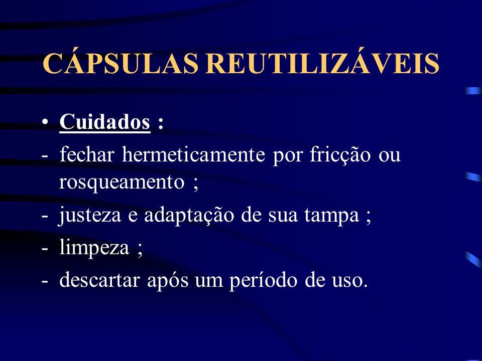CÁPSULAS REUTILIZÁVEIS Cuidados : -fechar hermeticamente por fricção ou rosqueamento ; -justeza e adaptação de sua tampa ; -limpeza ; -descartar após um período de uso.