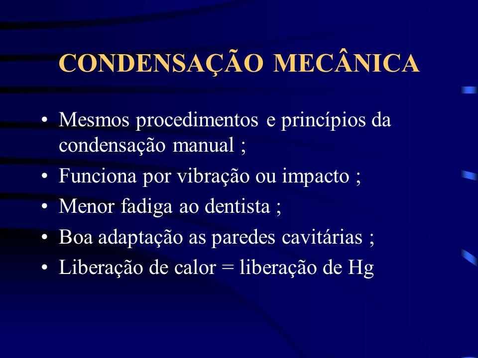 CONDENSAÇÃO MECÂNICA Mesmos procedimentos e princípios da condensação manual ; Funciona por vibração ou impacto ; Menor fadiga ao dentista ; Boa adaptação as paredes cavitárias ; Liberação de calor = liberação de Hg