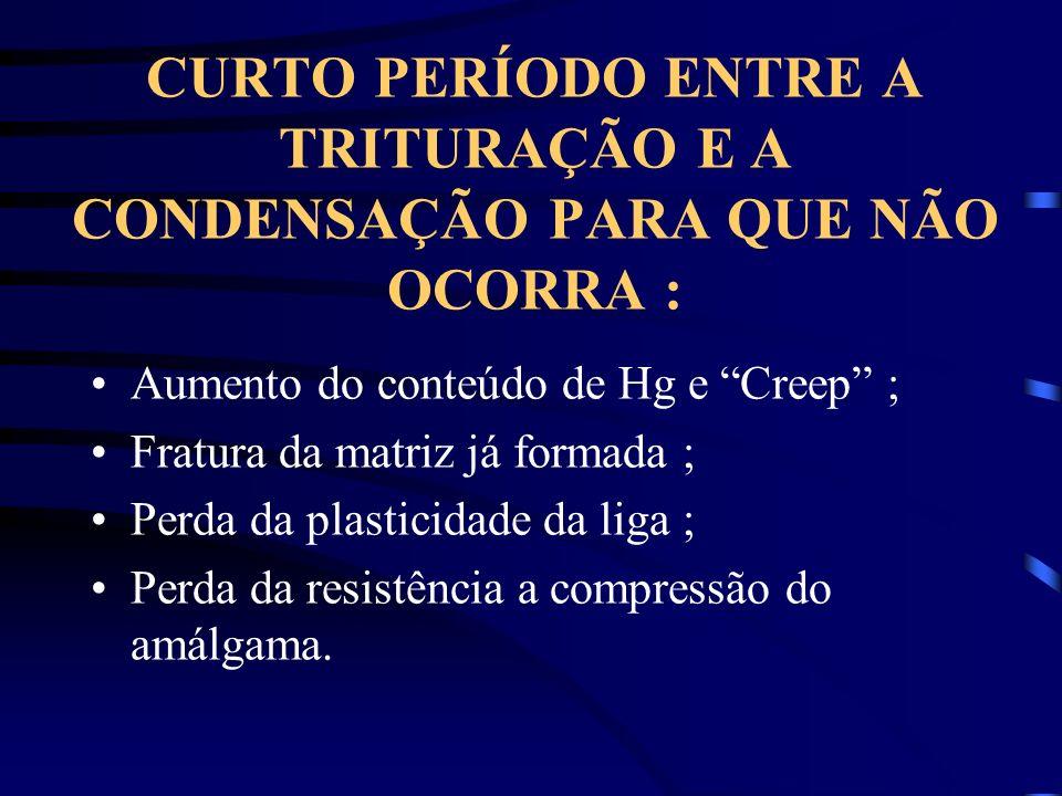 CURTO PERÍODO ENTRE A TRITURAÇÃO E A CONDENSAÇÃO PARA QUE NÃO OCORRA : Aumento do conteúdo de Hg e Creep ; Fratura da matriz já formada ; Perda da pla