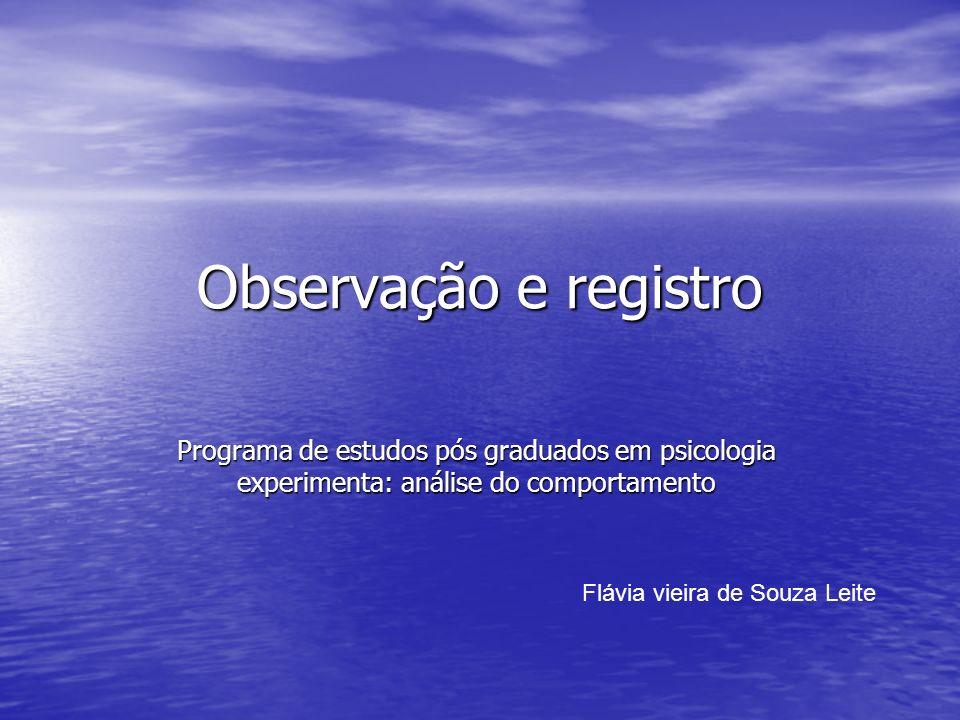 Observação e registro Programa de estudos pós graduados em psicologia experimenta: análise do comportamento Flávia vieira de Souza Leite