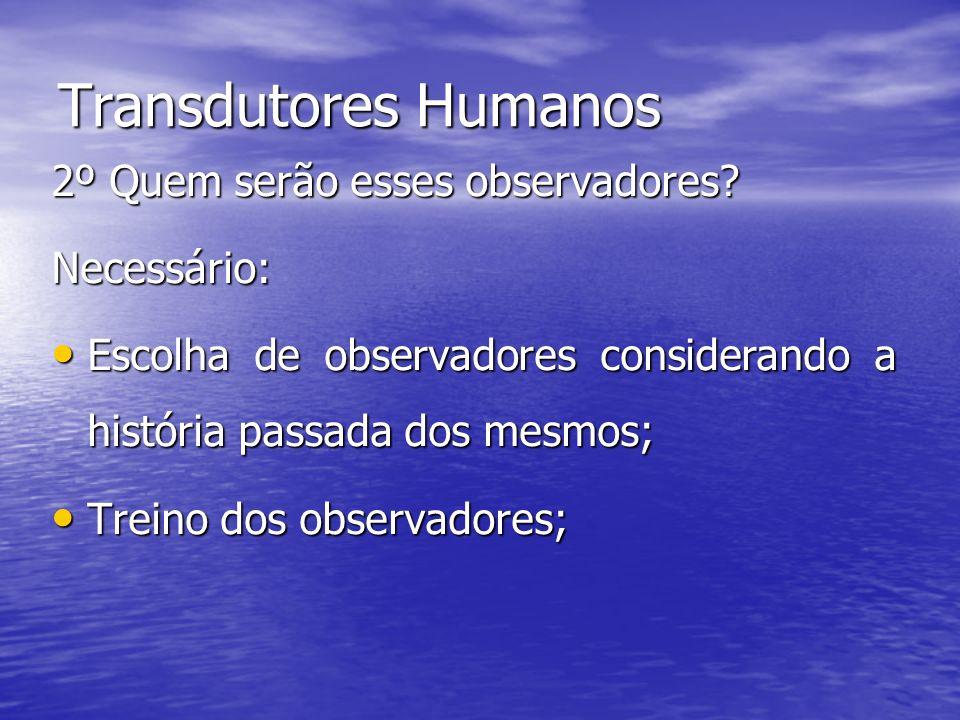 Transdutores Humanos 2º Quem serão esses observadores? Necessário: Escolha de observadores considerando a história passada dos mesmos; Escolha de obse