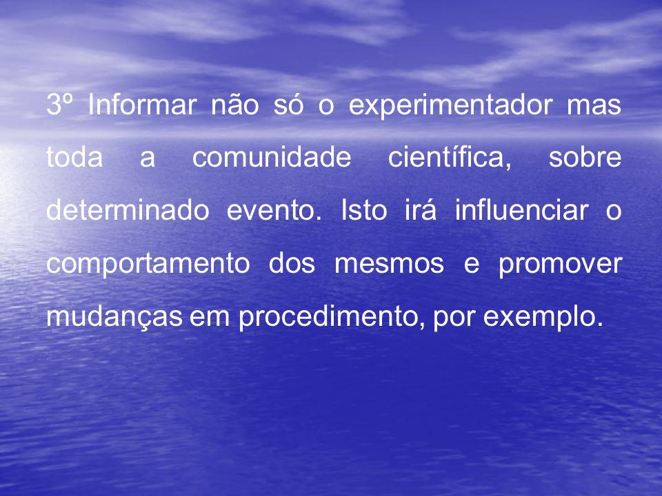 3º Informar não só o experimentador mas toda a comunidade científica, sobre determinado evento. Isto irá influenciar o comportamento dos mesmos e prom