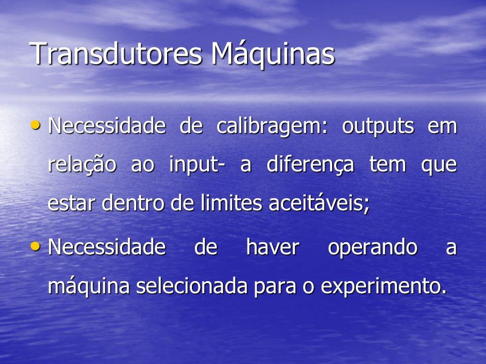 Transdutores Máquinas Necessidade de calibragem: outputs em relação ao input- a diferença tem que estar dentro de limites aceitáveis; Necessidade de c