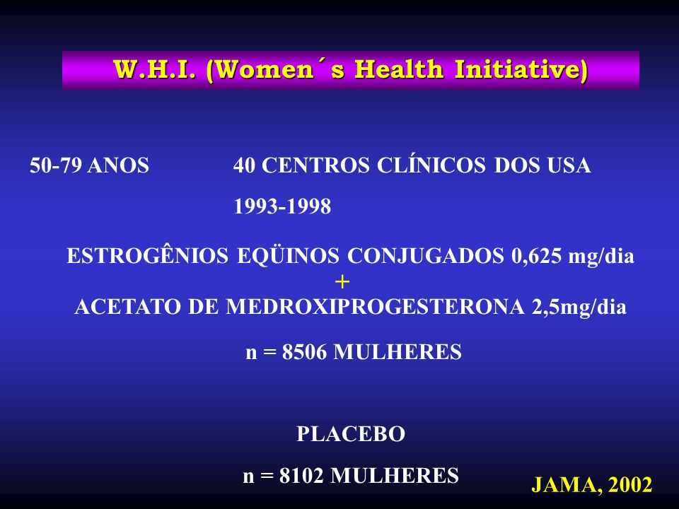 W.H.I. (Women´s Health Initiative) 50-79 ANOS 40 CENTROS CLÍNICOS DOS USA 1993-1998 ESTROGÊNIOS EQÜINOS CONJUGADOS 0,625 mg/dia ACETATO DE MEDROXIPROG