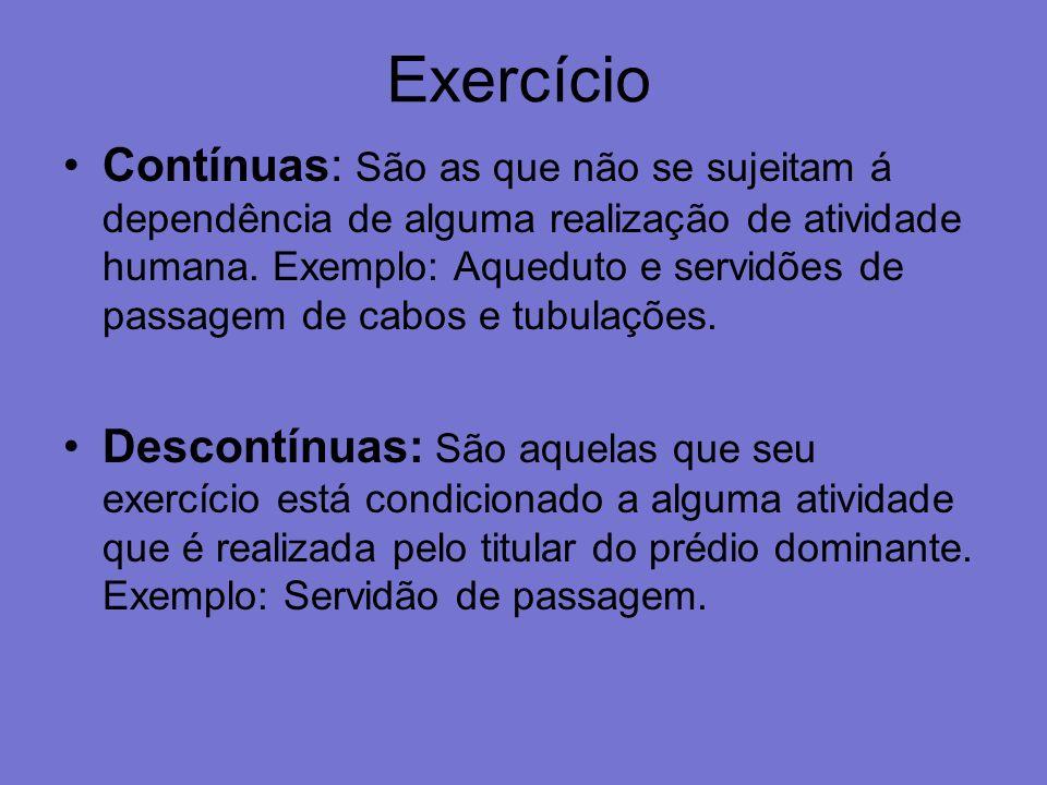 Exercício Contínuas: São as que não se sujeitam á dependência de alguma realização de atividade humana. Exemplo: Aqueduto e servidões de passagem de c