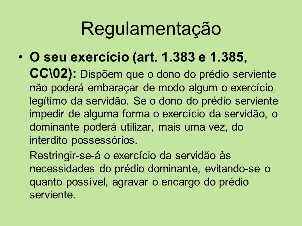 Regulamentação O seu exercício (art. 1.383 e 1.385, CC\02): Dispõem que o dono do prédio serviente não poderá embaraçar de modo algum o exercício legí
