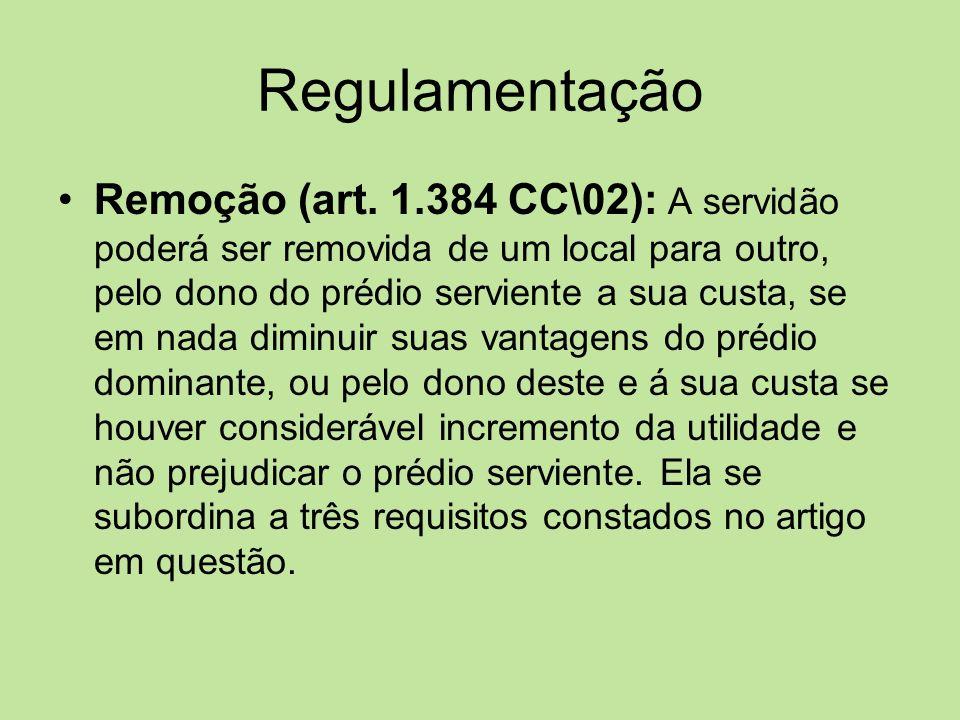 Regulamentação Remoção (art. 1.384 CC\02): A servidão poderá ser removida de um local para outro, pelo dono do prédio serviente a sua custa, se em nad