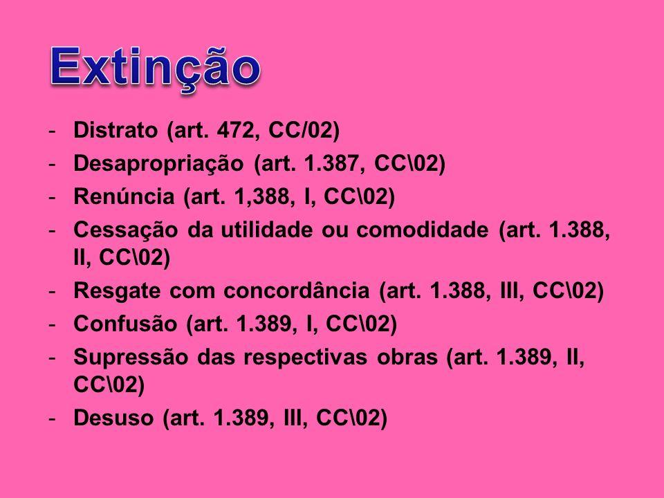 -Distrato (art. 472, CC/02) -Desapropriação (art. 1.387, CC\02) -Renúncia (art. 1,388, I, CC\02) -Cessação da utilidade ou comodidade (art. 1.388, II,