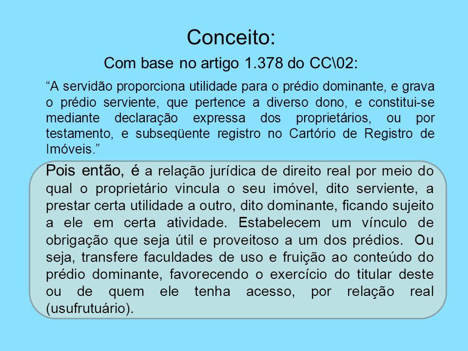 Conceito: Com base no artigo 1.378 do CC\02: A servidão proporciona utilidade para o prédio dominante, e grava o prédio serviente, que pertence a dive