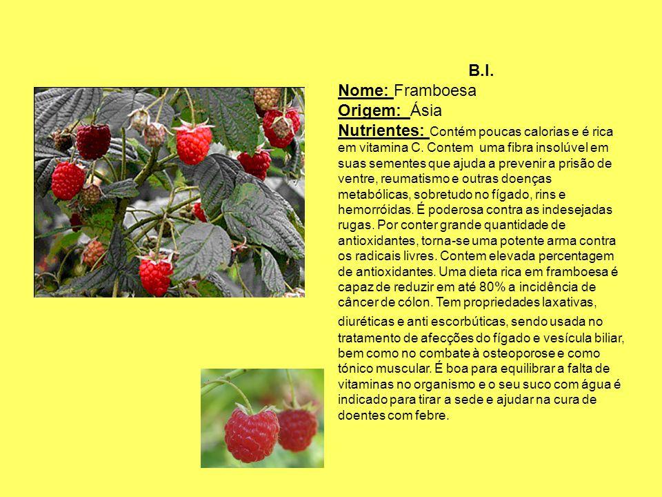 B.I. Nome: Framboesa Origem: Ásia Nutrientes: Contém poucas calorias e é rica em vitamina C. Contem uma fibra insolúvel em suas sementes que ajuda a p