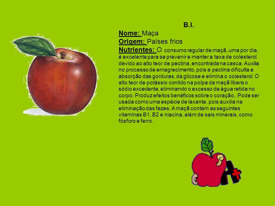 B.I. Nome: Maça Origem: Países frios Nutrientes: O consumo regular de maçã, uma por dia, é excelente para se prevenir e manter a taxa de colesterol de