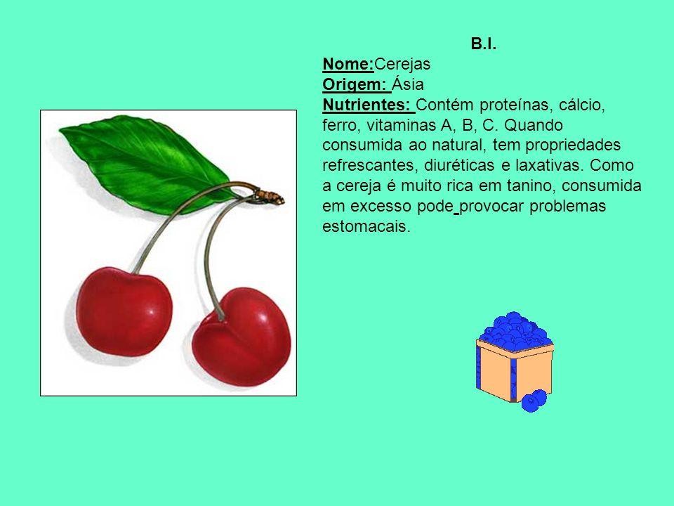 B.I. Nome:Cerejas Origem: Ásia Nutrientes: Contém proteínas, cálcio, ferro, vitaminas A, B, C. Quando consumida ao natural, tem propriedades refrescan
