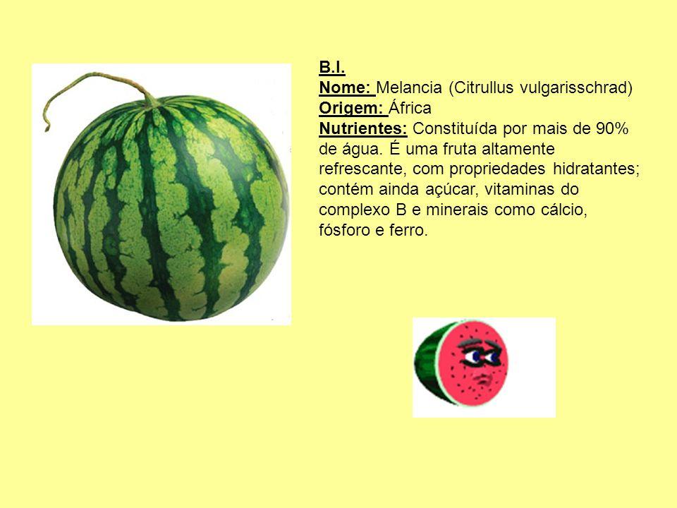 B.I. Nome: Melancia (Citrullus vulgarisschrad) Origem: África Nutrientes: Constituída por mais de 90% de água. É uma fruta altamente refrescante, com