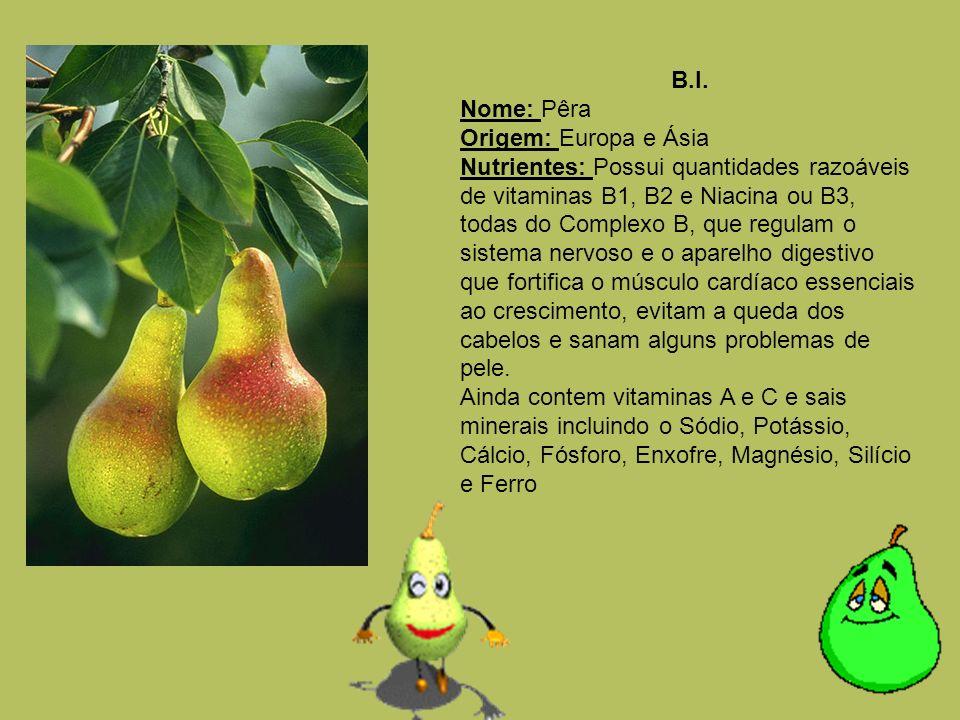 B.I. Nome: Pêra Origem: Europa e Ásia Nutrientes: Possui quantidades razoáveis de vitaminas B1, B2 e Niacina ou B3, todas do Complexo B, que regulam o