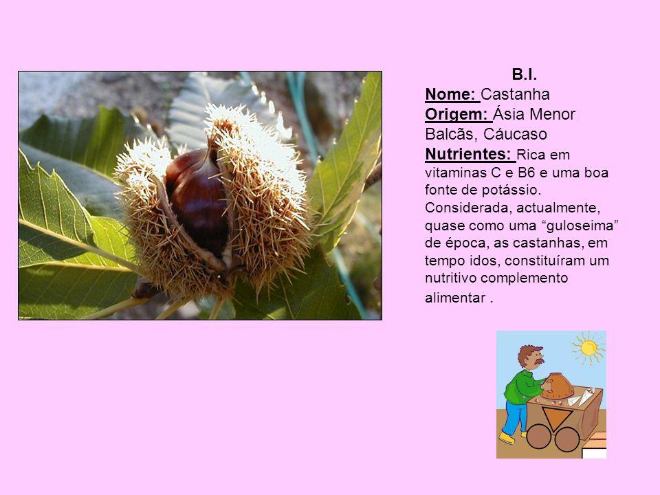 B.I. Nome: Castanha Origem: Ásia Menor Balcãs, Cáucaso Nutrientes: Rica em vitaminas C e B6 e uma boa fonte de potássio. Considerada, actualmente, qua