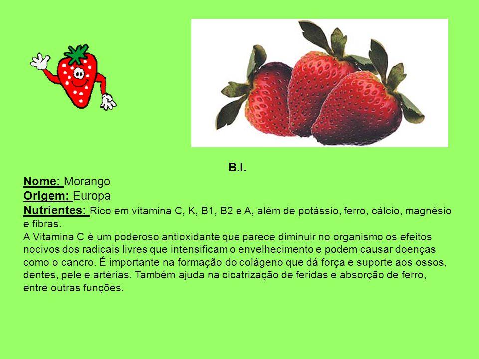 B.I. Nome: Morango Origem: Europa Nutrientes: Rico em vitamina C, K, B1, B2 e A, além de potássio, ferro, cálcio, magnésio e fibras. A Vitamina C é um