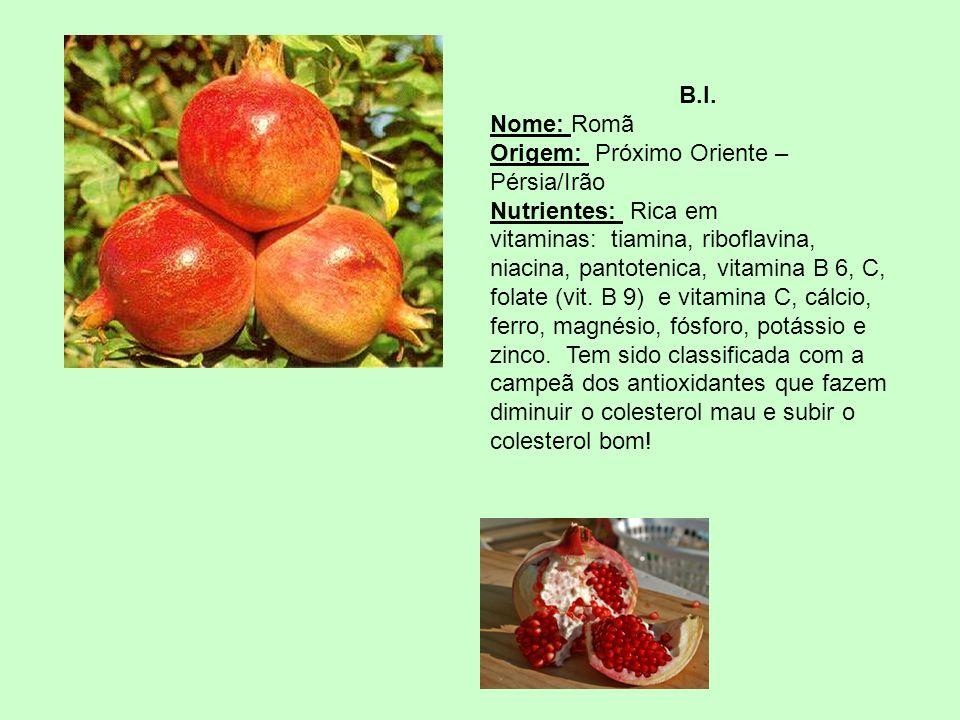 B.I. Nome: Romã Origem: Próximo Oriente – Pérsia/Irão Nutrientes: Rica em vitaminas: tiamina, riboflavina, niacina, pantotenica, vitamina B 6, C, fola
