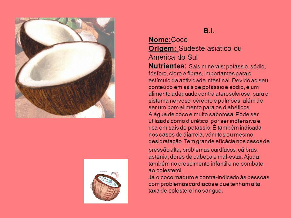 B.I. Nome:Coco Origem: Sudeste asiático ou América do Sul Nutrientes: Sais minerais: potássio, sódio, fósforo, cloro e fibras, importantes para o estí