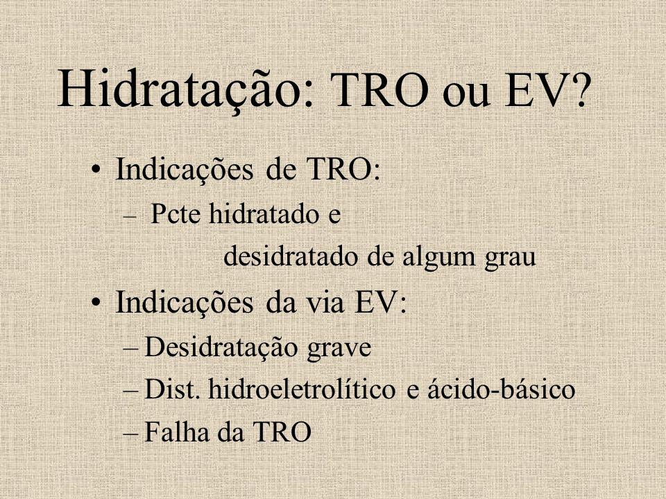 Hidratação: TRO ou EV? Indicações de TRO: – Pcte hidratado e desidratado de algum grau Indicações da via EV: –Desidratação grave –Dist. hidroeletrolít