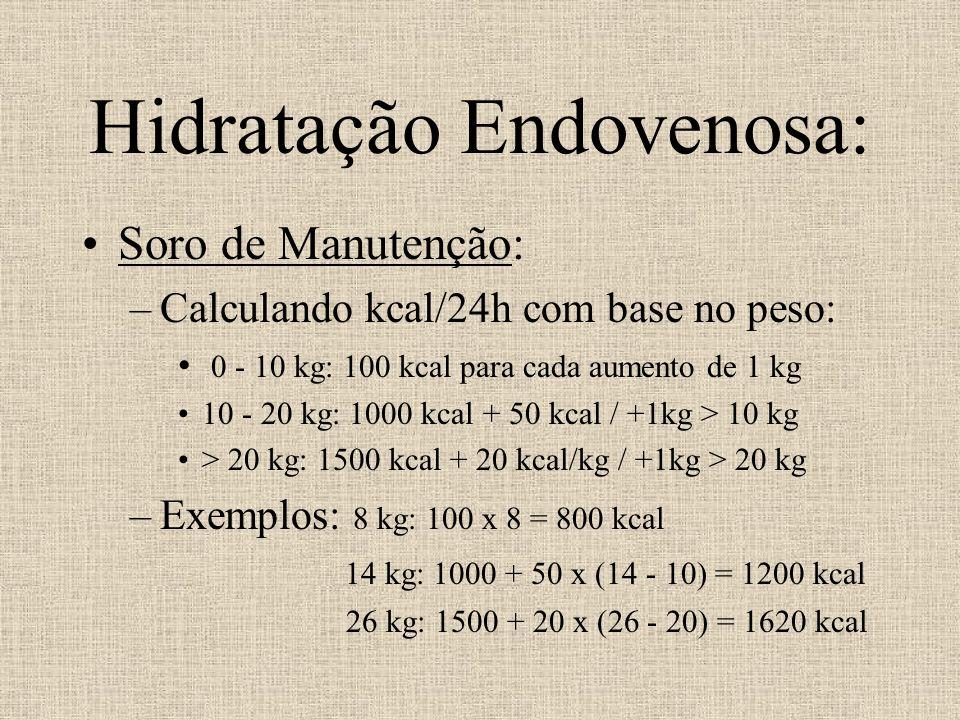 Hidratação Endovenosa: Soro de Manutenção: –Calculando kcal/24h com base no peso: 0 - 10 kg: 100 kcal para cada aumento de 1 kg 10 - 20 kg: 1000 kcal