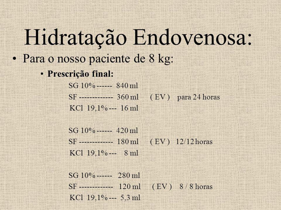 Hidratação Endovenosa: Para o nosso paciente de 8 kg: Prescrição final: SG 10% ------ 840 ml SF ------------- 360 ml ( EV ) para 24 horas KCl 19,1% --