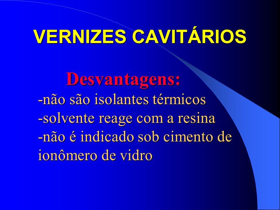 VERNIZES CAVITÁRIOS Desvantagens: Desvantagens: -não são isolantes térmicos -solvente reage com a resina -não é indicado sob cimento de ionômero de vi