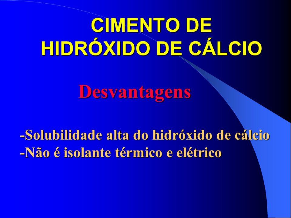 CIMENTO DE HIDRÓXIDO DE CÁLCIO Desvantagens Desvantagens -Solubilidade alta do hidróxido de cálcio -Não é isolante térmico e elétrico