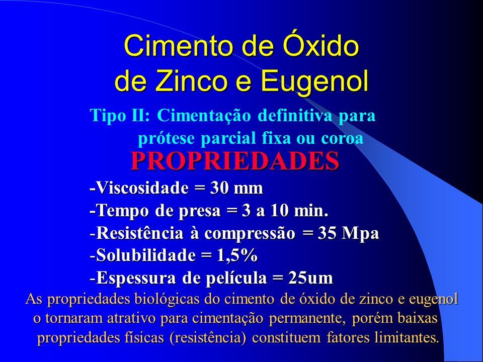 Cimento de Óxido de Zinco e Eugenol PROPRIEDADES -Viscosidade = 30 mm -Tempo de presa = 3 a 10 min. -Resistência à compressão = 35 Mpa -Solubilidade =