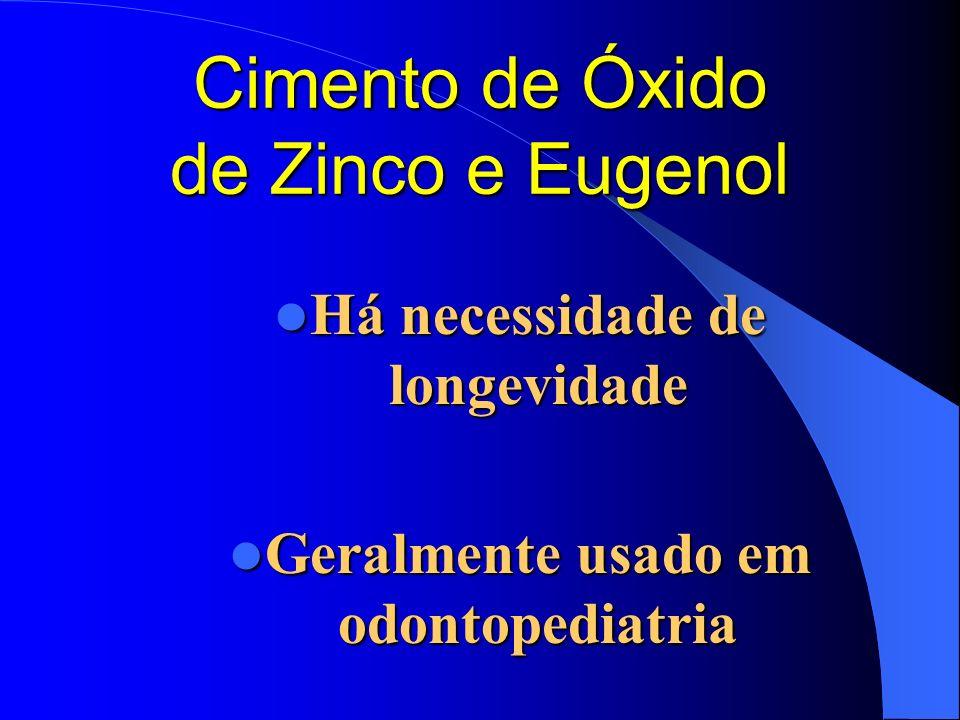 Cimento de Óxido de Zinco e Eugenol Há necessidade de longevidade Há necessidade de longevidade Geralmente usado em odontopediatria Geralmente usado e
