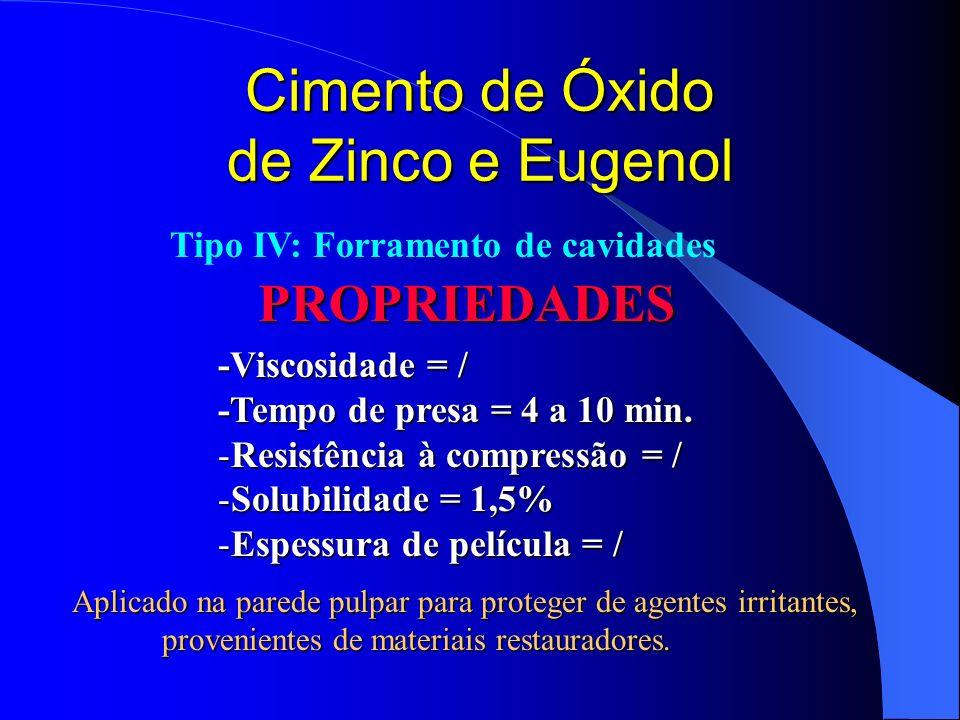 Cimento de Óxido de Zinco e Eugenol PROPRIEDADES -Viscosidade = / -Tempo de presa = 4 a 10 min. -Resistência à compressão = / -Solubilidade = 1,5% -Es