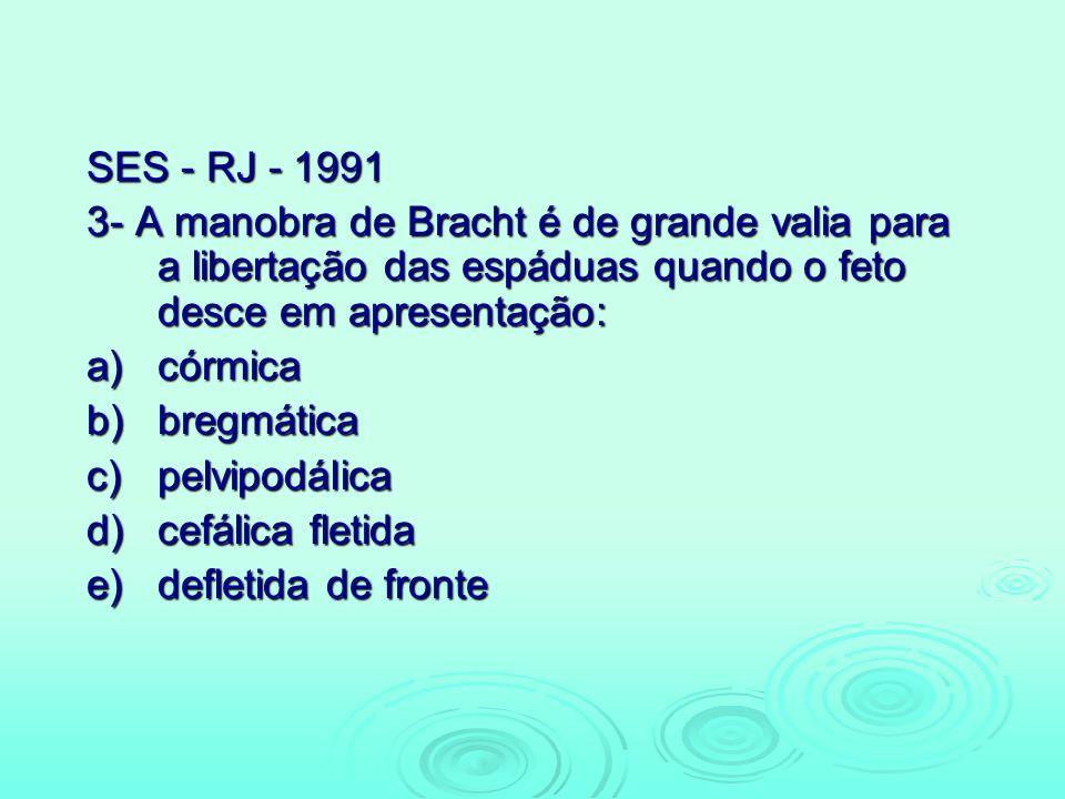 SES - RJ - 1991 3- A manobra de Bracht é de grande valia para a libertação das espáduas quando o feto desce em apresentação: a)córmica b)bregmática c)