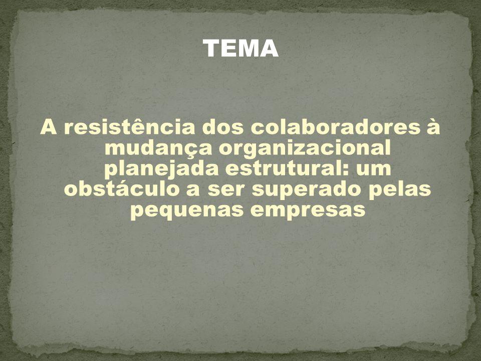 TEMA A resistência dos colaboradores à mudança organizacional planejada estrutural: um obstáculo a ser superado pelas pequenas empresas