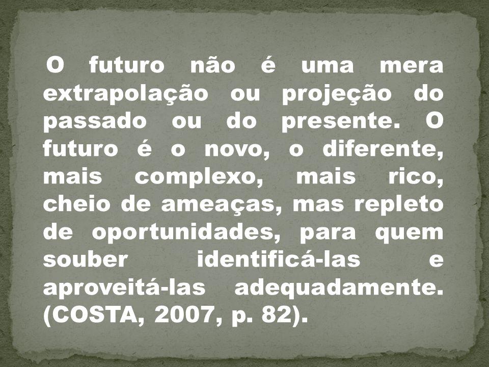 O futuro não é uma mera extrapolação ou projeção do passado ou do presente. O futuro é o novo, o diferente, mais complexo, mais rico, cheio de ameaças