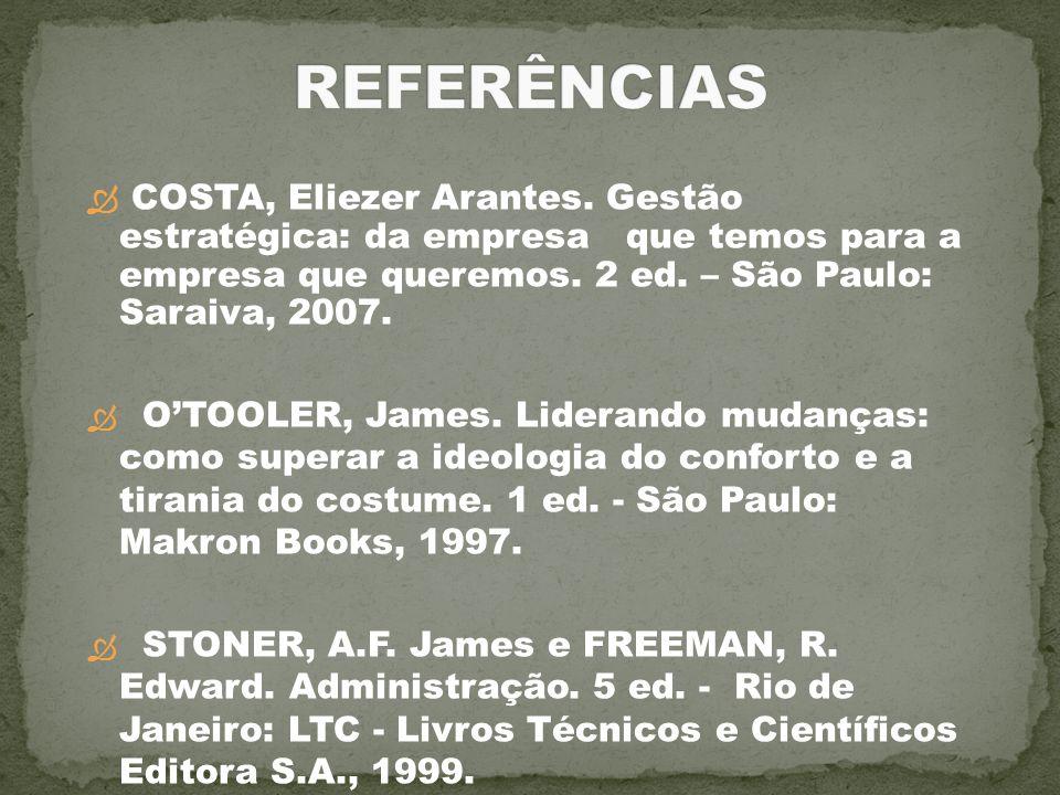 COSTA, Eliezer Arantes. Gestão estratégica: da empresa que temos para a empresa que queremos. 2 ed. – São Paulo: Saraiva, 2007. OTOOLER, James. Lidera