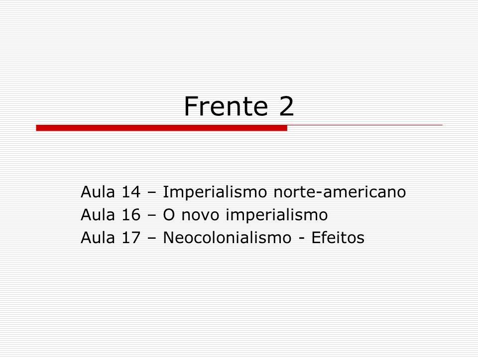 Frente 2 Aula 14 – Imperialismo norte-americano Aula 16 – O novo imperialismo Aula 17 – Neocolonialismo - Efeitos