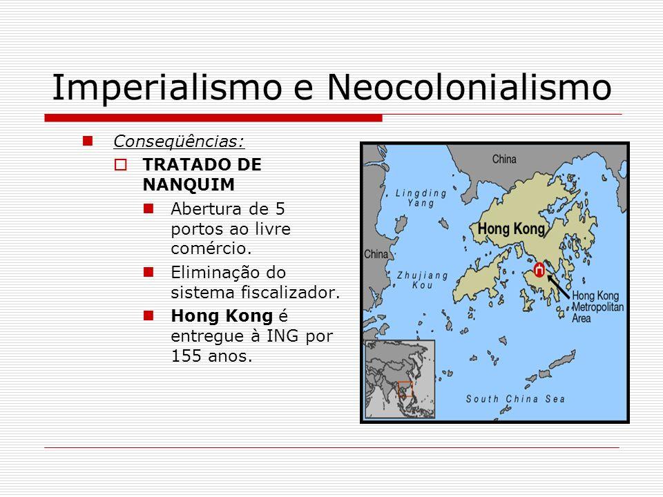 Imperialismo e Neocolonialismo Conseqüências: TRATADO DE NANQUIM Abertura de 5 portos ao livre comércio. Eliminação do sistema fiscalizador. Hong Kong