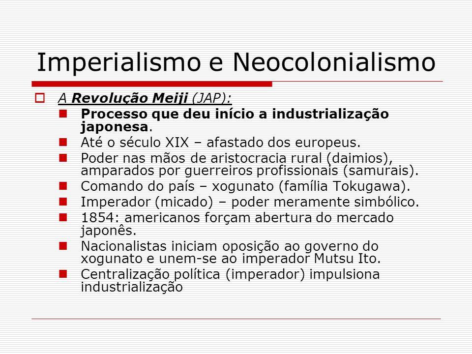 Imperialismo e Neocolonialismo A Revolução Meiji (JAP): Processo que deu início a industrialização japonesa. Até o século XIX – afastado dos europeus.
