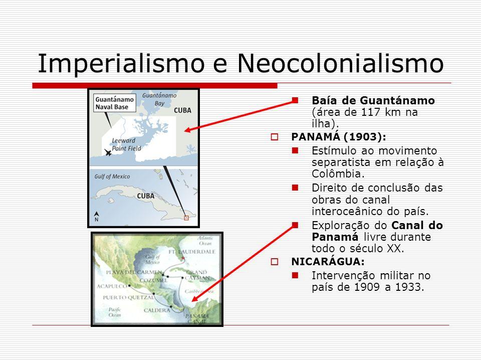 Imperialismo e Neocolonialismo Baía de Guantánamo (área de 117 km na ilha). PANAMÁ (1903): Estímulo ao movimento separatista em relação à Colômbia. Di