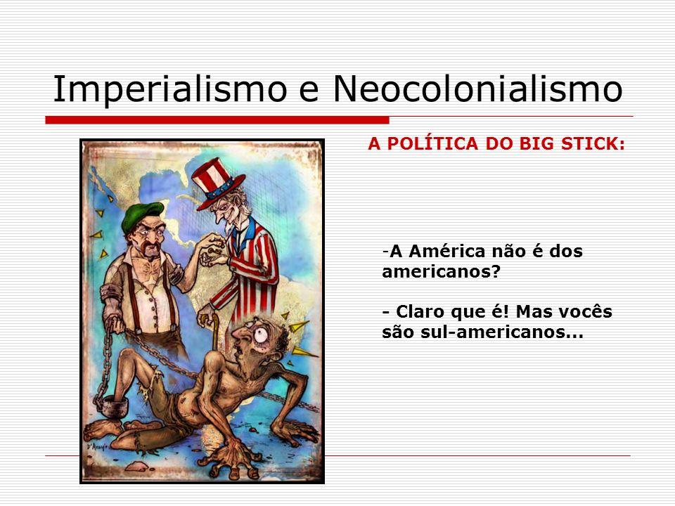 Imperialismo e Neocolonialismo A POLÍTICA DO BIG STICK: -A América não é dos americanos? - Claro que é! Mas vocês são sul-americanos...