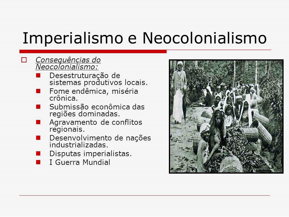 Imperialismo e Neocolonialismo Consequências do Neocolonialismo: Desestruturação de sistemas produtivos locais. Fome endêmica, miséria crônica. Submis
