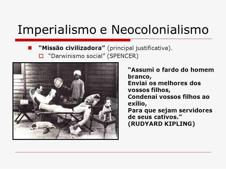 Imperialismo e Neocolonialismo Missão civilizadora (principal justificativa). Darwinismo social (SPENCER) Assumi o fardo do homem branco, Enviai os me